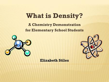 What is Density? A Chemistry Demonstration for Elementary School Students Elizabeth Stiles.