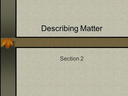 Describing Matter Section 2. Matter Is anything that has volume and mass. All matter takes up space. That amount of space occupied by an object is known.