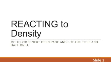 REACTING to Density GO TO YOUR NEXT OPEN PAGE AND PUT THE TITLE AND DATE ON IT. Slide 1.