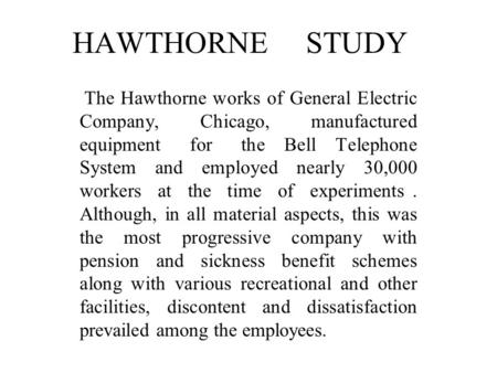 HAWTHORNE STUDY The Hawthorne works of General Electric Company, Chicago, manufactured equipment for the Bell Telephone System and employed.
