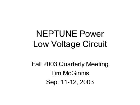 NEPTUNE Power Low Voltage Circuit Fall 2003 Quarterly Meeting Tim McGinnis Sept 11-12, 2003.