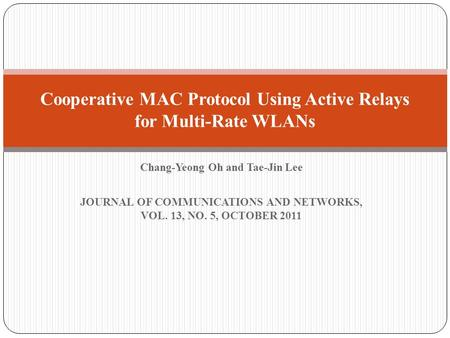 Chang-Yeong Oh and Tae-Jin Lee JOURNAL OF COMMUNICATIONS AND NETWORKS, VOL. 13, NO. 5, OCTOBER 2011 Cooperative MAC Protocol Using Active Relays for Multi-Rate.