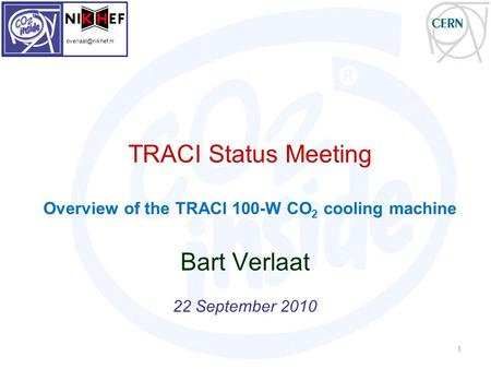 TRACI Status Meeting Overview of the TRACI 100-W CO 2 cooling machine Bart Verlaat 22 September 2010 1
