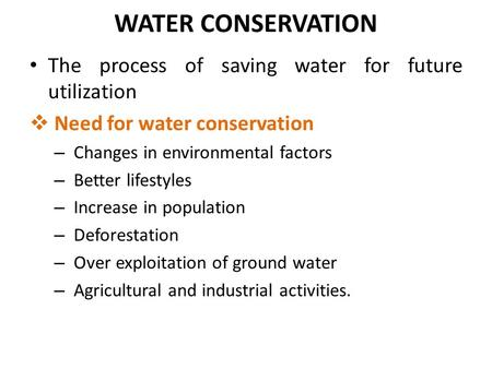 WATER CONSERVATION The process of saving water for future utilization  Need for water conservation – Changes in environmental factors – Better lifestyles.