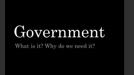 Government What is it? Why do we need it?. Warm up: Write about the following question (3-4 sentences) Why do governments exist? Create 3 questions about.