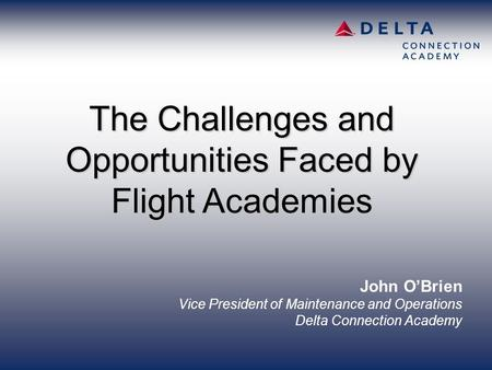 John O'Brien Vice President of Maintenance and Operations Delta Connection Academy The Challenges and Opportunities Faced by Flight Academies.