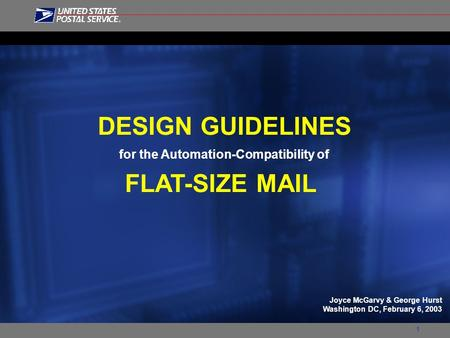1 DESIGN GUIDELINES for the Automation-Compatibility of FLAT-SIZE MAIL Joyce McGarvy & George Hurst Washington DC, February 6, 2003.