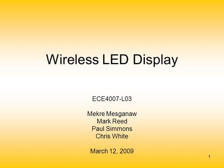 1 Wireless LED Display ECE4007-L03 Mekre Mesganaw Mark Reed Paul Simmons Chris White March 12, 2009.