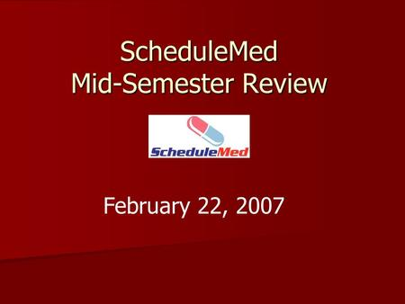 ScheduleMed Mid-Semester Review February 22, 2007.