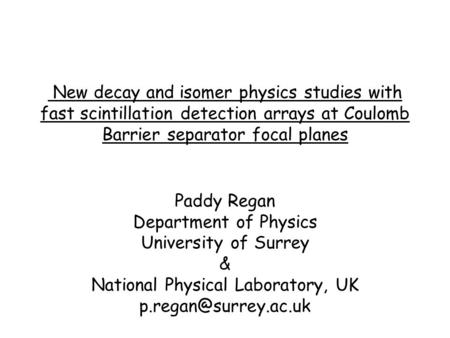 New decay and isomer physics studies with fast scintillation detection arrays at Coulomb Barrier separator focal planes Paddy Regan Department of Physics.