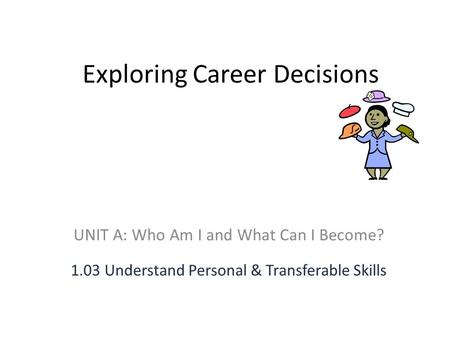Exploring Career Decisions UNIT A: Who Am I and What Can I Become? 1.03 Understand Personal & Transferable Skills.