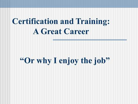"""Or why I enjoy the job"" Certification and Training: A Great Career."