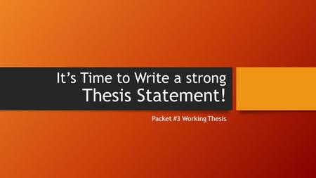 It's Time to Write a strong Thesis Statement! Packet #3 Working Thesis.