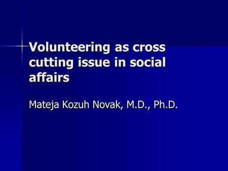 Volunteering as cross cutting issue in social affairs Mateja Kozuh Novak, M.D., Ph.D.