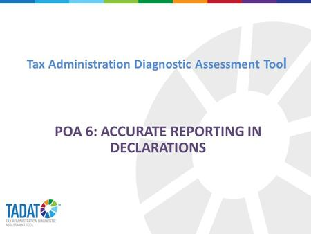 Tax Administration Diagnostic Assessment Too l POA 6: ACCURATE REPORTING IN DECLARATIONS.