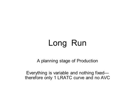 Long Run A planning stage of Production Everything is variable and nothing fixed— therefore only 1 LRATC curve and no AVC.