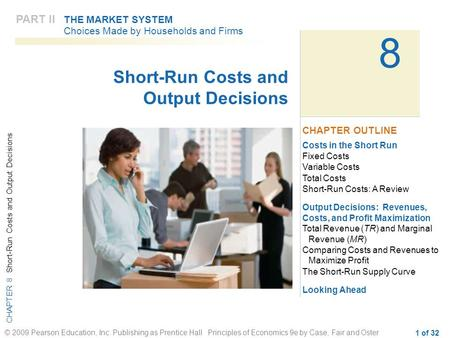 CHAPTER 8 Short-Run Costs and Output Decisions © 2009 Pearson Education, Inc. Publishing as Prentice Hall Principles of Economics 9e by Case, Fair and.