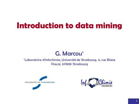 1 Introduction to data mining G. Marcou + + Laboratoire d'infochimie, Université de Strasbourg, 4, rue Blaise Pascal, 67000 Strasbourg.