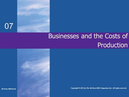 Businesses and the Costs of Production 07 McGraw-Hill/Irwin Copyright © 2012 by The McGraw-Hill Companies, Inc. All rights reserved.