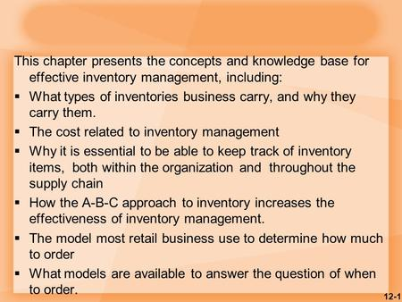 This chapter presents the concepts and knowledge base for effective inventory management, including:  What types of inventories business carry, and why.