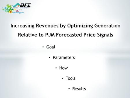 Goal Parameters How Tools Results Increasing Revenues by Optimizing Generation Relative to PJM Forecasted Price Signals.