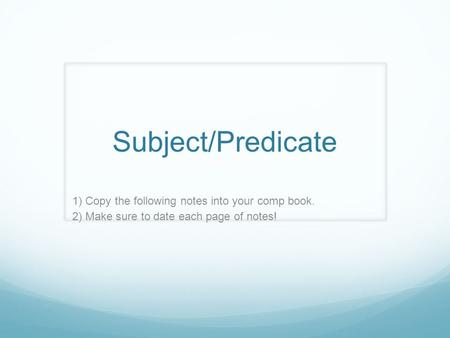 Subject/Predicate 1) Copy the following notes into your comp book. 2) Make sure to date each page of notes!