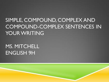 SIMPLE, COMPOUND, COMPLEX AND COMPOUND-COMPLEX SENTENCES IN YOUR WRITING MS. MITCHELL ENGLISH 9H.
