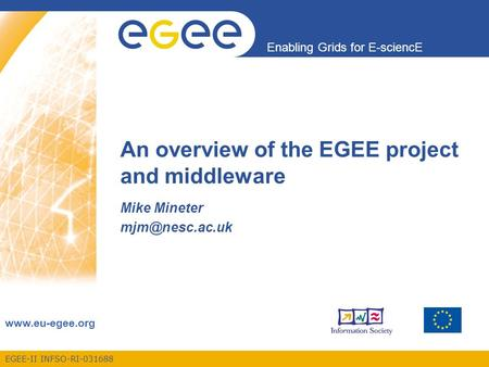 EGEE-II INFSO-RI-031688 Enabling Grids for E-sciencE  An overview of the EGEE project and middleware Mike Mineter