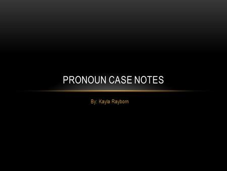 By: Kayla Rayborn PRONOUN CASE NOTES. PERSONAL PRONOUNS: Personal pronouns have 3 cases -nominative -objective -possessive.