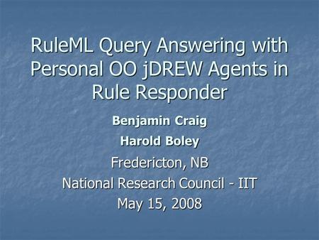 RuleML Query Answering with Personal OO jDREW Agents in Rule Responder Benjamin Craig Harold Boley Fredericton, NB National Research Council - IIT May.
