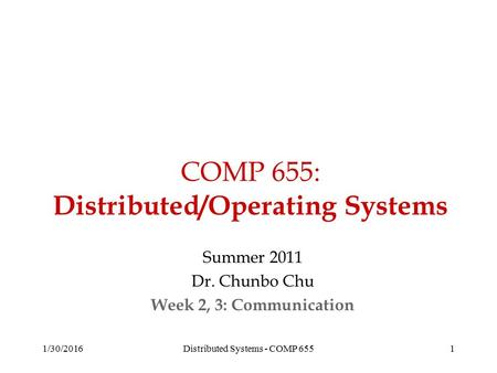 COMP 655: Distributed/Operating Systems Summer 2011 Dr. Chunbo Chu Week 2, 3: Communication 1/30/20161Distributed Systems - COMP 655.