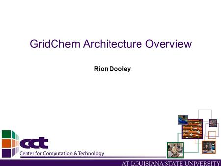 GridChem Architecture Overview Rion Dooley. Presentation Outline Computational Chemistry Grid (CCG) Current Architectural Overview CCG Future Architectural.