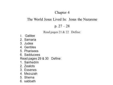 Chapter 4 The World Jesus Lived In: Jesus the Nazarene p. 27 – 28 Read pages 21 & 22 Define: 1. Galilee 2.Samaria 3.Judea 4.Gentiles 5.Pharisees 6.Sadducees.