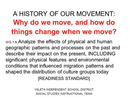 A HISTORY OF OUR MOVEMENT: Why do we move, and how do things change when we move? WG.1.A Analyze the effects of physical and human geographic patterns.