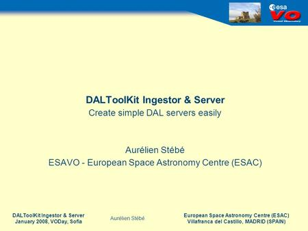 European Space Astronomy Centre (ESAC) Villafranca del Castillo, MADRID (SPAIN) Aurélien Stébé DALToolKit Ingestor & Server January 2008, VODay, Sofia.