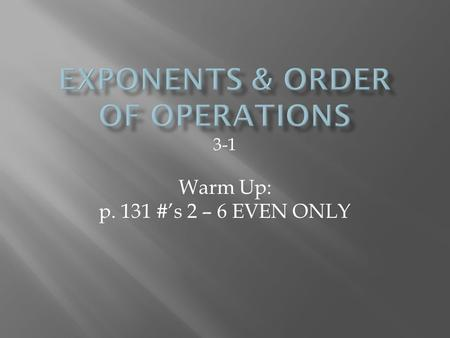 3-1 Warm Up: p. 131 #'s 2 – 6 EVEN ONLY.  An exponent is a shorthand notation that tells how many times a number is multiplied by itself.  Example: