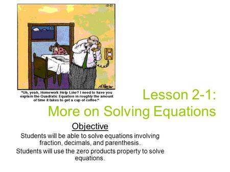 Lesson 2-1: More on Solving Equations Objective Students will be able to solve equations involving fraction, decimals, and parenthesis. Students will use.