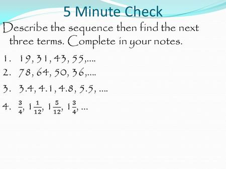5 Minute Check Describe the sequence then find the next three terms. Complete in your notes. 1. 19, 31, 43, 55,…. 2. 78, 64, 50, 36,…. 3. 3.4, 4.1, 4.8,