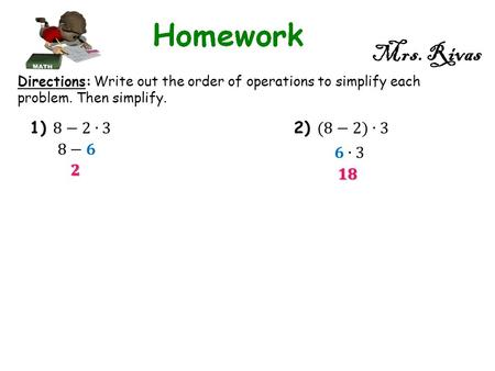 Mrs. Rivas Directions: Write out the order of operations to simplify each problem. Then simplify.