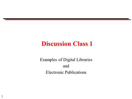 1 Discussion Class 1 Examples of Digital Libraries and Electronic Publications.