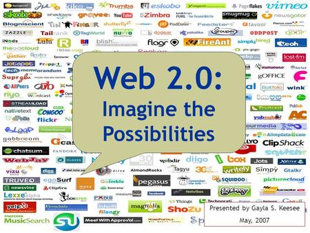 Web 2.0: Imagine the Possibilities Presented by Gayla S. Keesee May, 2007.