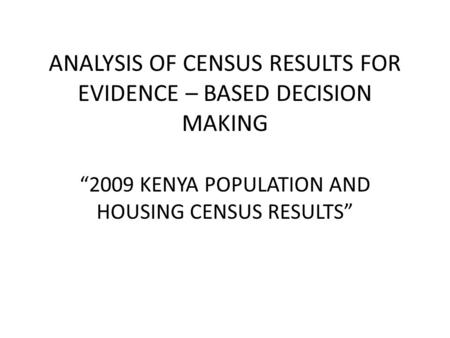 "ANALYSIS OF CENSUS RESULTS FOR EVIDENCE – BASED DECISION MAKING ""2009 KENYA POPULATION AND HOUSING CENSUS RESULTS"""