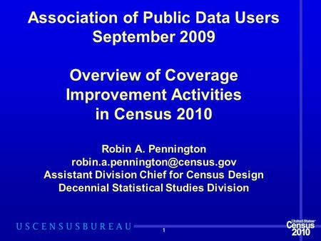 1 Association of Public Data Users September 2009 Overview of Coverage Improvement Activities in Census 2010 Robin A. Pennington