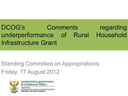 DCOG's Comments regarding underperformance of Rural Household Infrastructure Grant Standing Committee on Appropriations Friday, 17 August 2012.