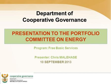 Department of Cooperative Governance PRESENTATION TO THE PORTFOLIO COMMITTEE ON ENERGY Program: Free Basic Services Presenter: Chris MALEHASE 10 SEPTEMBER.