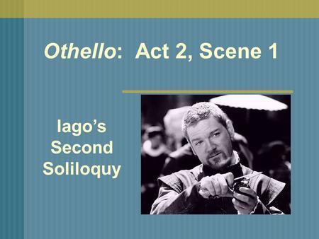 Othello: Act 2, Scene 1 Iago's Second Soliloquy. As soon as Iago has gotten Roderigo to agree to his plan, he dismisses him and plans to meet him at a.