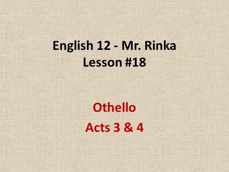 English 12 - Mr. Rinka Lesson #18 Othello Acts 3 & 4.