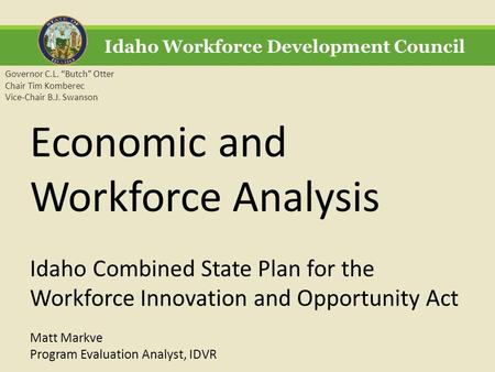 "Idaho Workforce Development Council Governor C.L. ""Butch"" Otter Chair Tim Komberec Vice-Chair B.J. Swanson Economic and Workforce Analysis Idaho Combined."