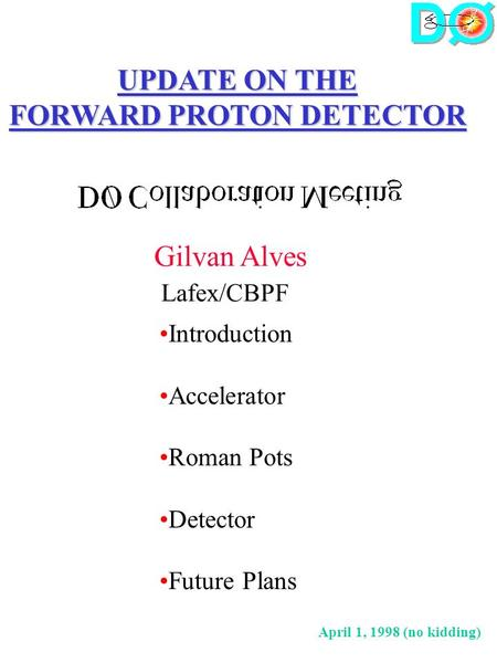 UPDATE ON THE FORWARD PROTON DETECTOR Gilvan Alves Lafex/CBPF Introduction Accelerator Roman Pots Detector Future Plans April 1, 1998 (no kidding)