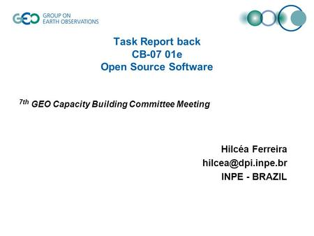 Task Report back CB-07 01e Open Source Software 7th GEO Capacity Building Committee Meeting Hilcéa Ferreira INPE - BRAZIL.